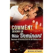 Comment devenir un Mâle Dominant : Secrets d'Attraction et de Séduction (Comment séduire, comment draguer une fille, drague) (French Edition)