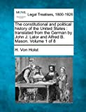 The constitutional and political history of the United States : translated from the German by John J. Lalor and Alfred B. Mason. Volume 1 Of 8, H. Von Holst, 1240100582