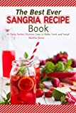 The Best Ever Sangria Recipe Book: 40 Party Perfect Pitchers- Easy to Make, Fresh and Fruity!