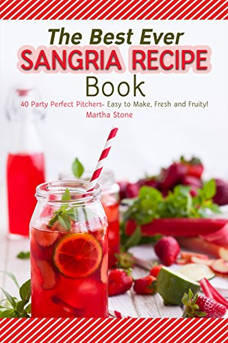 The Best Ever Sangria Recipe Book: 40 Party Perfect Pitchers- Easy to Make, Fresh and Fruity! (Recipes Sangria Wine)