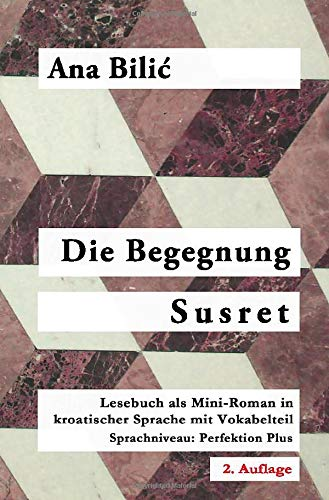 Die Begegnung   Susret  Lesebuch Als Mini Roman In Kroatischer Sprache Mit Vokabelteil  Level 5  Perfektion PlusC1    2. Auflage
