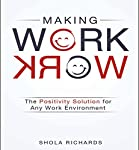 Making Work Work: The Positivity Solution for Any Work Environment | Shola Richards