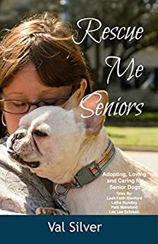 Rescue Me Seniors: Tales of Adopting, Loving, and Caring for Senior Dogs (Rescue Me Tales Book 2) by [Silver, Val]