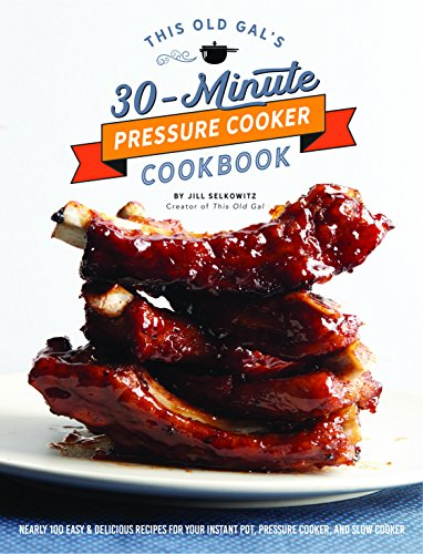 This Old Gal's 30-Minute Pressure Cooker Cookbook: Nearly 100 Satisfying Recipes for Your Instant Pot, Pressure Cooker, and Slow Cooker by Jill Selkowitz