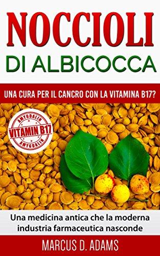 Noccioli di albicocca - una cura per il cancro con la vitamina B17?: Una