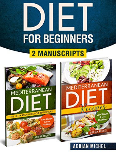 Diet for Beginners: 2 Manuscripts - Mediterranean Diet: The Ultimate Guide for Beginners, Mediterranean Recipes: Over 100 Easy to Do Recipes with Nutrition infos by Adrian Michel