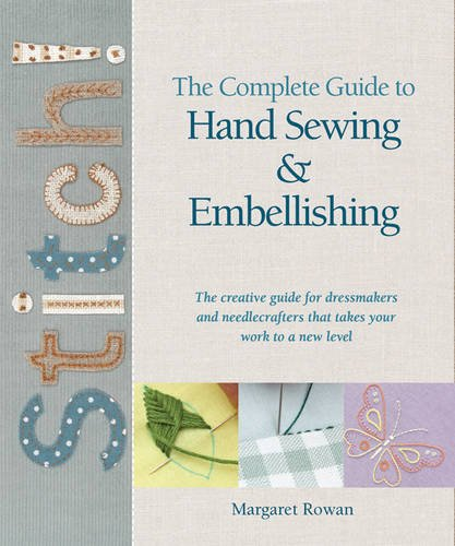 Complete Guide to Hand Sewing & Embellishing: The Creative Guide for Dressmakers and Needlecrafters That Takes Your Work to a New Level