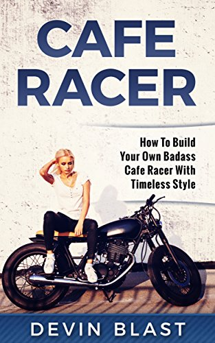 Cafe Racer: How to Build Your Own Basic Cafe Racer With Timeless Style por Devin Blast
