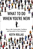 What to Do When You're New: How to Be Comfortable, Confident, and Successful in New Situations