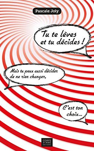 Tu te lèves et tu décides !: Mais tu peux aussi décider de ne rien changer, c'est ton choix...