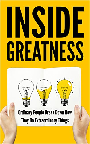 Inside Greatness: Ordinary People Break Down How They Do Extraordinary Things