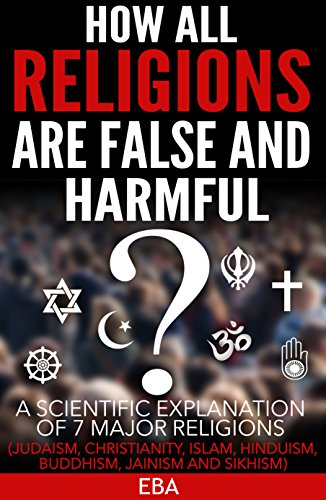 HOW ALL RELIGIONS ARE FALSE AND HARMFUL A Scientific Explanation - 7 major religions