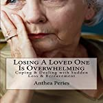 Losing a Loved One Is Overwhelming: Coping & Dealing with Sudden Loss & Bereavement: Coping with Loss, Death and Bereavement, Book 6 | Anthea Peries