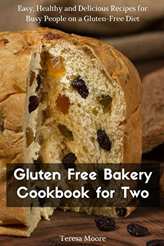 Gluten Free Bakery Cookbook for Two:  Easy, Healthy and Delicious Recipes for Busy People on a Gluten-Free Diet (Healthy Food) by Teresa Moore