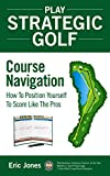 Play Strategic Golf: Course Navigation: How To Position Yourself To Score Like The Pros