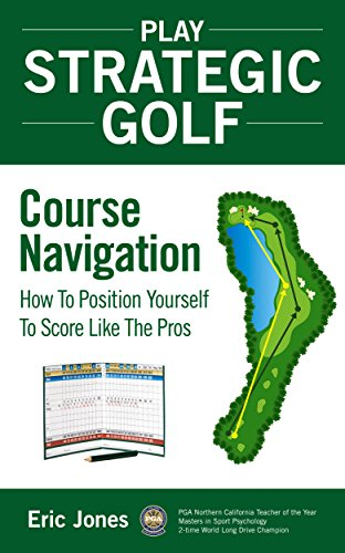 Valuables Caddie - Play Strategic Golf: Course Navigation: How To Position Yourself To Score Like The Pros