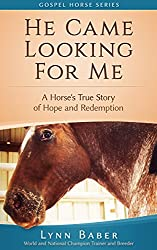 He Came Looking for Me: A Horse's True Story of Hope and Redemption. (Gospel Horse Series Book 2)
