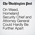 On Weed, Homeland Security Chief and Attorney General Could Hardly Be Further Apart | Derek Hawkins
