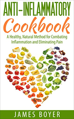 Anti-Inflammatory Cookbook: A Healthy, Natural Method for Combating Inflammation and Eliminating Pain