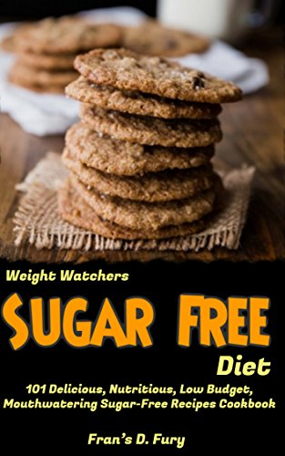 Weight Watchers Sugar Free Diet: 101 Delicious, Nutritious, Low Budget, Mouthwatering Sugar-Free Recipes Cookbook by Fran's D. Fury