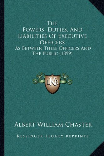 The Powers, Duties, and Liabilities of Executive Officers: As Between These Officers and the Public (1899) ebook