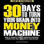 Law of Attraction: 30 Days to Turn Your Brain Into a Money Machine: How to Manifest Money Whenever You Want, Conquer Any Goal And Achieve Your Dreams   Jack Steel