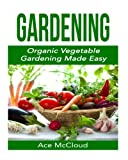 Gardening: Organic Vegetable Gardening Made Easy (Organic Vegetable Gardening Guide For Beginners Including Planning Planting And Growing Garden Fresh Produce)