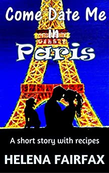 Come Date Me in Paris: A feel good short story with delicious French recipes by [Fairfax, Helena]
