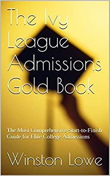 The Ivy League Admissions Gold Book: The Most Comprehensive Start-to-Finish Guide for Elite College Admissions by [Lowe, Winston]