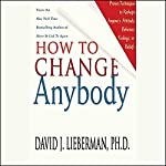 How to Change Anybody: Proven Techniques to Reshape Anyone's Attitude, Behavior, Feelings, or Beliefs | David J. Lieberman