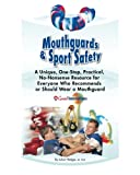 Mouthguards & Sport Safety: No-Nonsense Resource for Everyone Who Recommends or Should Wear a Mouthguard