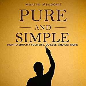 Pure and Simple: How to Simplify Your Life, Do Less, and Get More Hörbuch