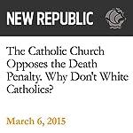 The Catholic Church Opposes the Death Penalty. Why Don't White Catholics? | Elizabeth Stoker Bruenig