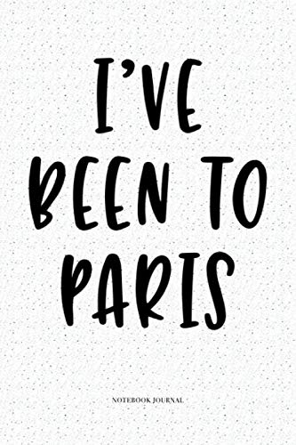 I've Been To Paris: A 6x9 Inch Softcover Matte Notebook Diary  With 120 Blank Lined Pages (Trip Paris)