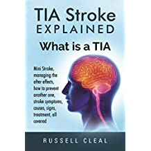 Tia Stroke Explained: What is a Tia, Mini Stroke, managing the after effects, how to prevent another one, stroke symptoms, causes, signs, treatment, all covered