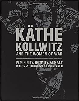 kathe kollwitz and the women of war femininity identity and art in germany during world wars i and ii by claire c whitner 2016 05 03