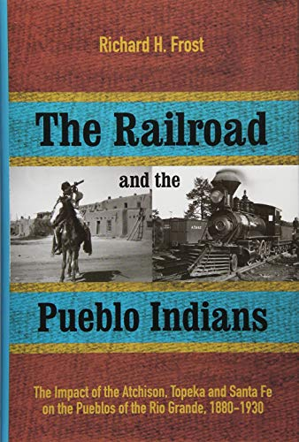 American Railroad Companies - The Railroad and the Pueblo Indians: The Impact of the Atchison, Topeka and Santa Fe on the Pueblos of the Rio Grande, 1880-1930