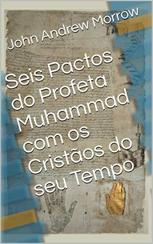 Seis Pactos do Profeta Muhammad com os Cristãos do seu Tempo (Portuguese Edition) by [Morrow, John Andrew]