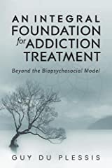 An Integral Foundation for Addiction Treatment: Beyond the Biopsychosocial Model Paperback