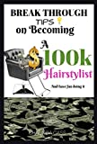 Break Through Tips on Becoming A $100k Hairstylist: And have fun doing it