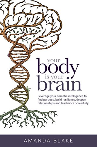 Your Body is Your Brain: Leverage Your Somatic Intelligence to Find Purpose, Build Resilience, Deepen Relationships and Lead More Powerfully