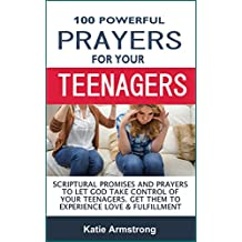 100 Powerful Prayers for Your Teenagers: Powerful Promises and Prayers to Let God Take Control of Your Teenagers & Get Them to Experience Love & Fulfillment