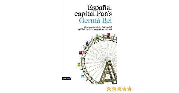 España, capital París: Origen y apoteosis del Estado radial: del Madrid sede cortesana a la Imago Mundi: Amazon.es: Bel, Germà: Libros