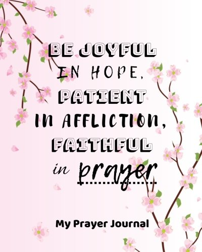 """Download My Prayer Journal Be joyful in hope, patient in affliction, faithful in prayer: Creative Prayer Journal for Prayers Volume 73, Christian Gifts, ... - 90 record pages of 8"""" x 10"""" white paper PDF"""