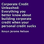 Corporate Credit Unleashed: Everything You Better Know About Building Corporate Credit When Your Personal Credit Sucks | Kevyn Jerome Nelson