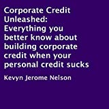 Corporate Credit Unleashed: Everything You Better Know About Building Corporate Credit When Your Personal Credit Sucks