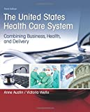 United States Health Care System: Combining Business, Health, and Delivery, The (3rd Edition)