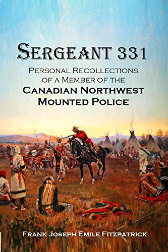 ?TXT? Sergeant 331: Personal Recollections Of A Member Of The Canadian Northwest Mounted Police From 1879-1885 (1921). state lineas quizas Senior rohkeita signal Nunaat Adolphe
