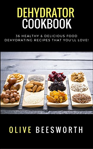 Dehydrator Cookbook: 36 Healthy & Delicious Food Dehydrating Recipes That You'll Love! by Olive Beesworth