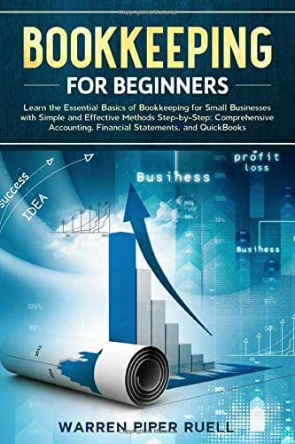 Bookkeeping for Beginners: Learn the Essential Basics of Bookkeeping for Small Businesses with Simple and Effective Methods Step-by-Step: Comprehensive Accounting, Financial Statements and QuickBooks